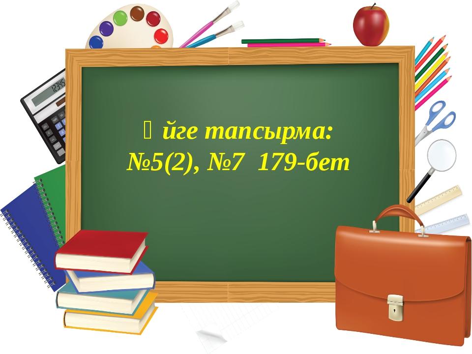 Үйге тапсырма: №5(2), №7 179-бет
