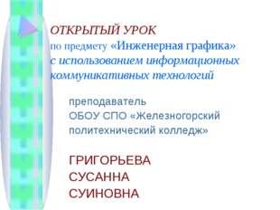ОТКРЫТЫЙ УРОК по предмету «Инженерная графика» с использованием информационны