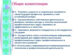 Общие компетенции ОК 1. Понимать сущность и социальную значимость своей будущ