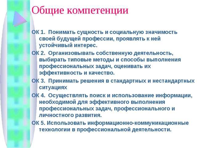 Общие компетенции ОК 1. Понимать сущность и социальную значимость своей будущ...