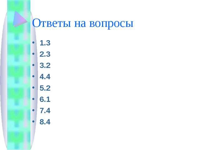 Ответы на вопросы 1.3 2.3 3.2 4.4 5.2 6.1 7.4 8.4