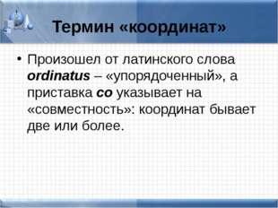 Термин «координат» Произошел от латинского слова ordinatus – «упорядоченный»,