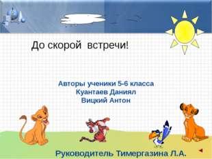 До скорой встречи! Авторы ученики 5-6 класса Куантаев Даниял Вицкий Антон Рук