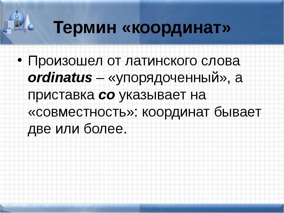 Термин «координат» Произошел от латинского слова ordinatus – «упорядоченный»,...
