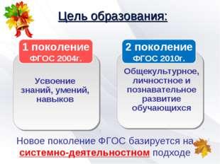 Цель образования: 1 поколение ФГОС 2004г. Усвоение знаний, умений, навыков 2