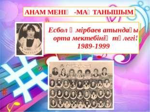 АНАМ МЕНІҢ -МАҚТАНЫШЫМ Есбол Өмірбаев атындағы орта мектебінің түлегі! 1989-1