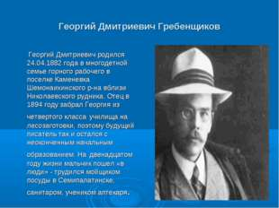Георгий Дмитриевич Гребенщиков Георгий Дмитриевич родился 24.04.1882 года в м