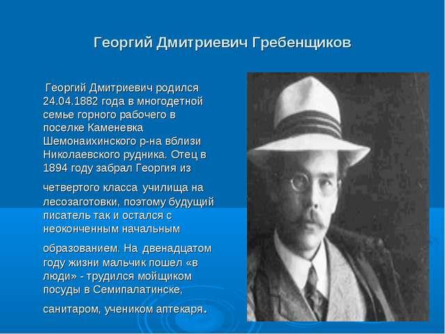 Георгий Дмитриевич Гребенщиков Георгий Дмитриевич родился 24.04.1882 года в м...