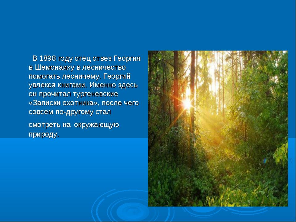 В 1898 году отец отвез Георгия в Шемонаиху в лесничество помогать лесничему....