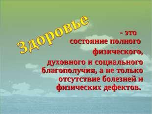 - это состояние полного физического, духовного и социального благополучия, а