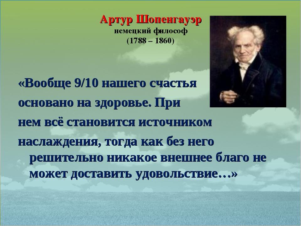 Артур Шопенгауэр немецкий философ (1788 – 1860) «Вообще 9/10 нашего счастья о...