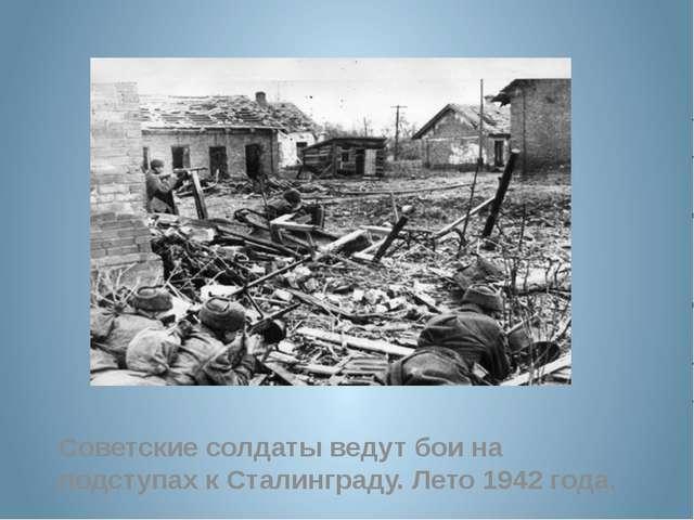 Советские солдаты ведут бои на подступах к Сталинграду. Лето 1942 года.