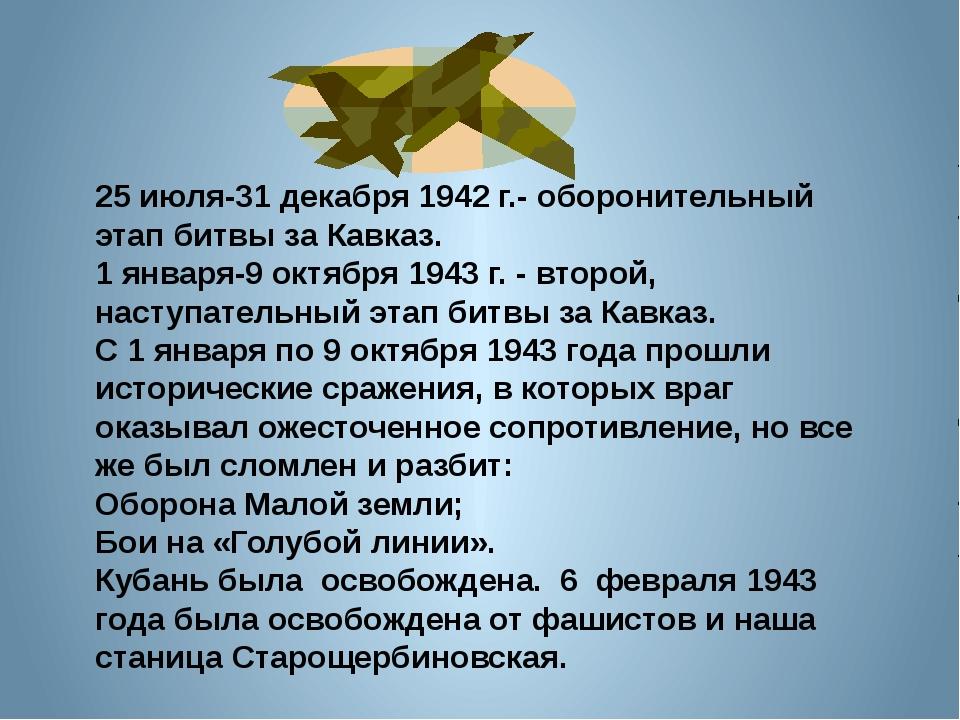 25 июля-31 декабря 1942 г.- оборонительный этап битвы за Кавказ. 1 января-9...