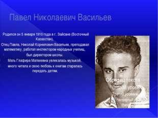 Павел Николаевич Васильев Родился он 5 января 1910 года в г. Зайсане (Восточн