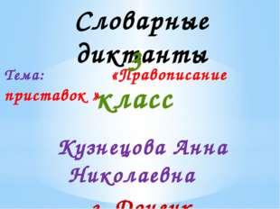 Словарные диктанты Тема: «Правописание приставок » 3 класс Кузнецова Анна Ник