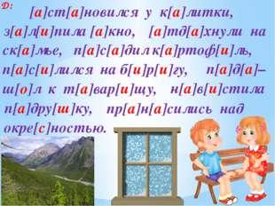 Д: п[а]с[а]дил к[а]ртоф[и]ль, п[а]д[а]– з[а]л[и]пила [а]кно, ск[а]мье, [а]тд[