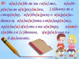 Д: п[а]с[и]дели на ск[а]мье, п[а]д– п[а]дч[и]ркнул к[а]р[а]н– р[и]зали в[и]рх