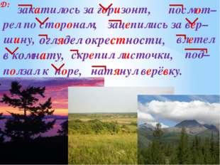 Д: закатилось за горизонт, посмот– рел по сторонам, оглядел окрестности, влет