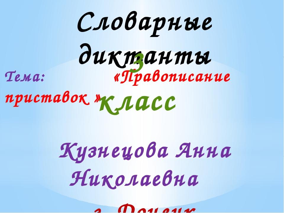 Словарные диктанты Тема: «Правописание приставок » 3 класс Кузнецова Анна Ник...