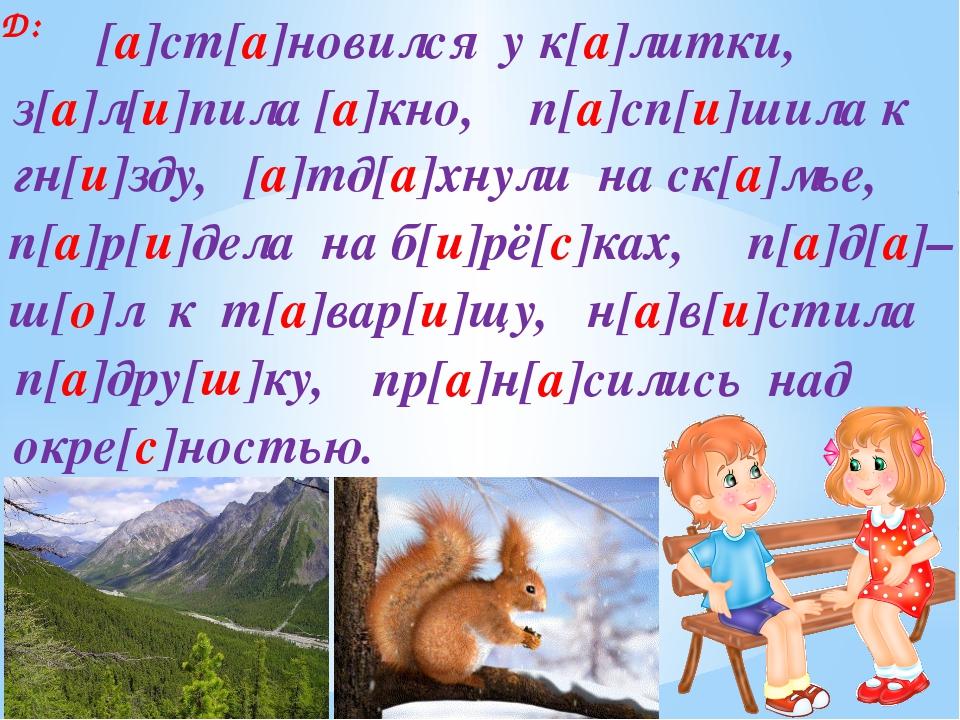 Д: п[а]сп[и]шила к п[а]д[а]– з[а]л[и]пила [а]кно, гн[и]зду, [а]тд[а]хнули на...