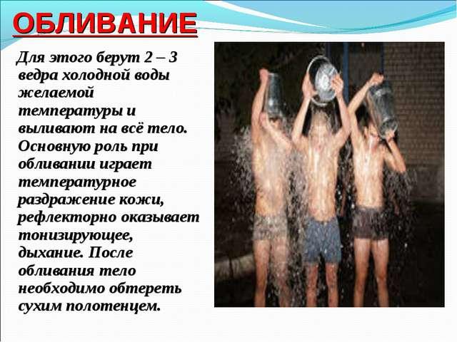 ОБЛИВАНИЕ Для этого берут 2 – 3 ведра холодной воды желаемой температуры и вы...