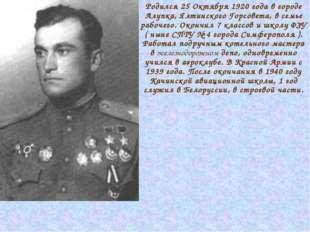 Родился 25 Октября 1920 года в городе Алупка, Ялтинского Горсовета, в семье р