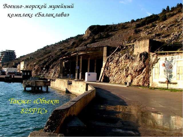 Военно-морской музейный комплекс «Балаклава» Также: «Объект 825ГТС»