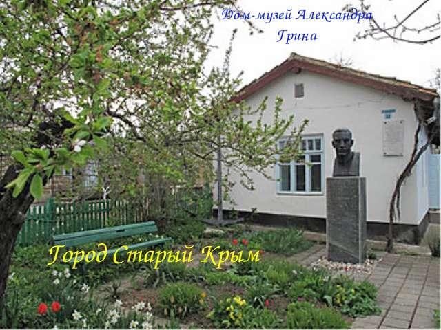 Город Старый Крым Дом-музей Александра Грина
