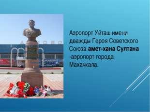 Аэропорт Уйташимени дважды Героя Советского Союза амет-хана Султана -аэропор