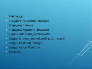 Награды: 2медали «Золотая Звезда» 3ордена Ленина 4ордена Красного Знамени