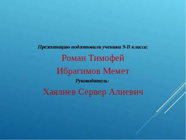 Презентацию подготовили ученики 9-В класса: Роман Тимофей Ибрагимов Мемет Рук...