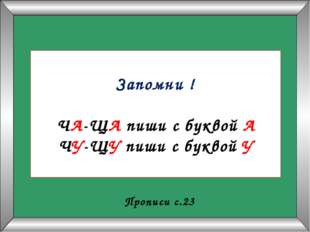 Запомни ! ЧА-ЩА пиши с буквой А ЧУ-ЩУ пиши с буквой У Прописи с.23