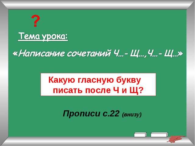 Какую гласную букву писать после Ч и Щ? Прописи с.22 (внизу)
