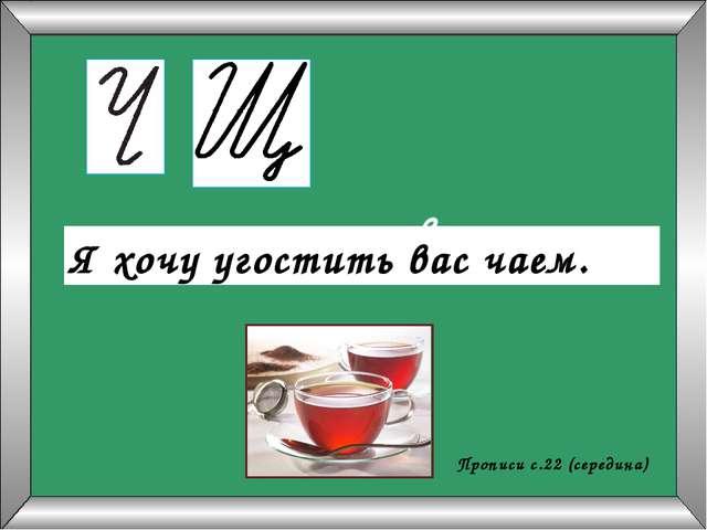 яхочуугоститьвасчаем Я хочу угостить вас чаем. Прописи с.22 (середина)