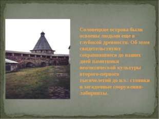 Соловецкие острова были освоены людьми еще в глубокой древности. Об этом свид