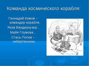 Команда космического корабля: Геннадий Комов – командир корабля. Яков Вандерх