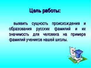 Цель работы: выявить сущность происхождения и образования русских фамилий и и