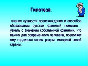 Гипотеза: знание сущности происхождения и способов образования русских фамили