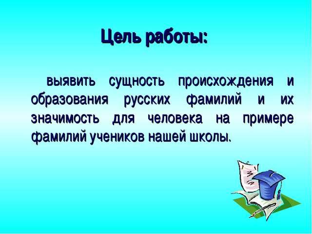 Цель работы: выявить сущность происхождения и образования русских фамилий и и...