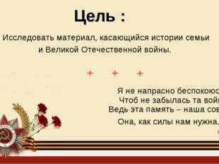 Цель : Исследовать материал, касающийся истории семьи и Великой Отечественной