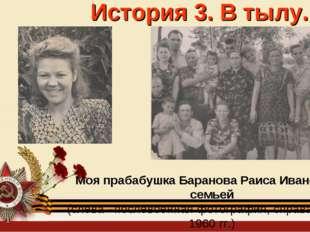 История 3. В тылу. Моя прабабушка Баранова Раиса Ивановна с семьей (слева –по