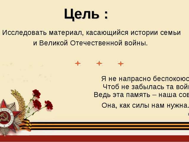 Цель : Исследовать материал, касающийся истории семьи и Великой Отечественной...