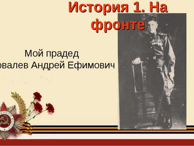 История 1. На фронте Мой прадед Ковалев Андрей Ефимович