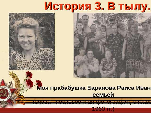 История 3. В тылу. Моя прабабушка Баранова Раиса Ивановна с семьей (слева –по...