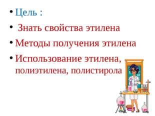 Цель : Знать свойства этилена Методы получения этилена Использование этилена