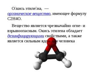 О́кись этиле́на, — органическое вещество, имеющее формулу C2H4O. Вещество я