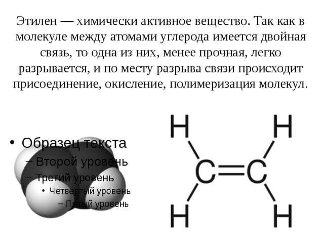 Этилен— химически активное вещество. Так как в молекуле между атомами углеро...