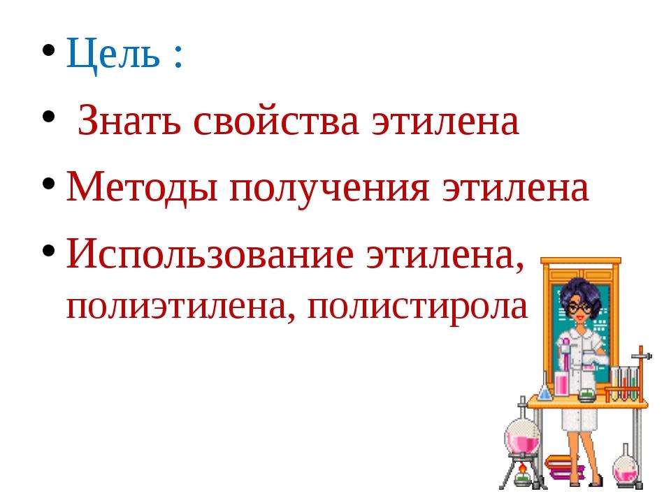 Цель : Знать свойства этилена Методы получения этилена Использование этилена...