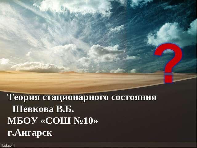 Теория стационарного состояния Шевкова В.Б. МБОУ «СОШ №10» г.Ангарск