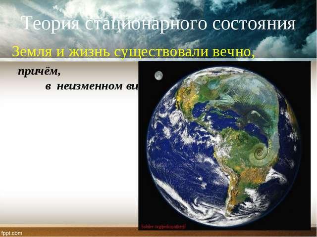 Теория стационарного состояния Земля и жизнь существовали вечно, причём, в не...